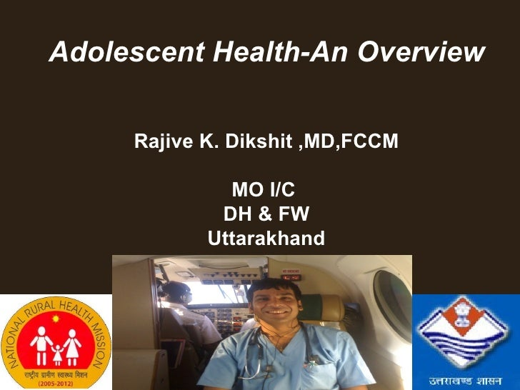 Adolescent Health-An Overview           Rajive K. Dikshit ,MD,FCCM                    MO I/C                   DH & FW    ...