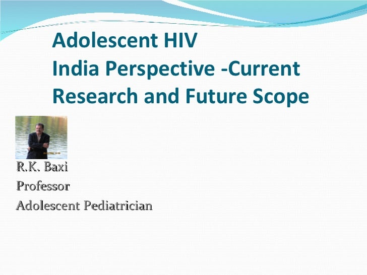 Adolescent HIV  India Perspective -Current Research and Future Scope R.K. Baxi Professor Adolescent Pediatrician
