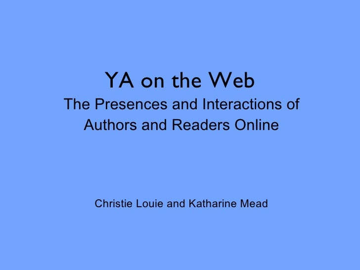 YA on the Web The Presences and Interactions of Authors and Readers Online Christie Louie and Katharine Mead