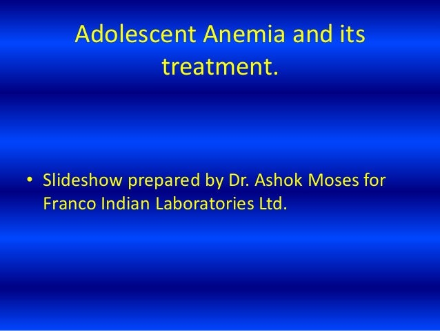 Adolescent Anemia and its treatment. • Slideshow prepared by Dr. Ashok Moses for Franco Indian Laboratories Ltd.
