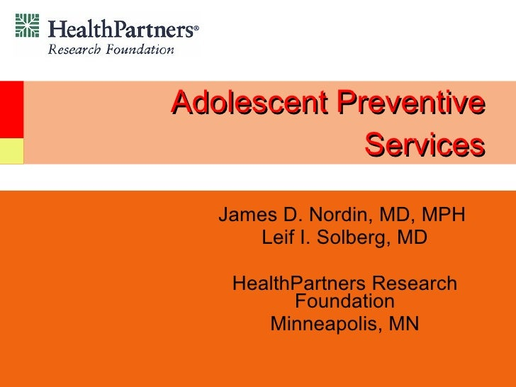 Adolescent Preventive Services James D. Nordin, MD, MPH  Leif I. Solberg, MD HealthPartners Research Foundation Minneapoli...