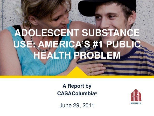 ADOLESCENT SUBSTANCE USE: AMERICA'S #1 PUBLIC HEALTH PROBLEM A Report by CASAColumbia®  June 29, 2011