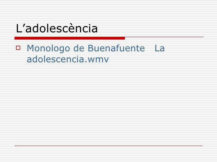 L'adolescència <ul><li>Monologo de  Buenafuente    La  adolescencia.wmv </li></ul>