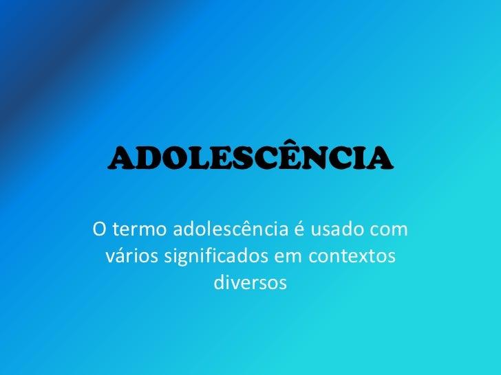 ADOLESCÊNCIAO termo adolescência é usado com vários significados em contextos              diversos