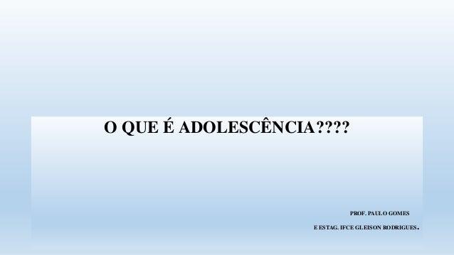 O QUE É ADOLESCÊNCIA???? PROF. PAULO GOMES E ESTAG. IFCE GLEISON RODRIGUES.