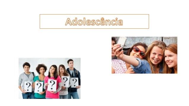 Adolescência • A adolescência é uma etapa da vida, pela qual todos nós passamos, em que ocorrem várias transformações físi...
