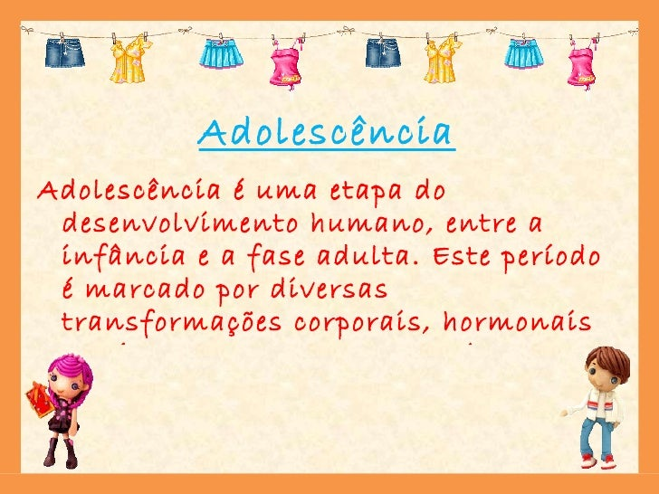 Adolescência <ul><li>Adolescência é uma etapa do desenvolvimento humano, entre a infância e a fase adulta. Este período é ...