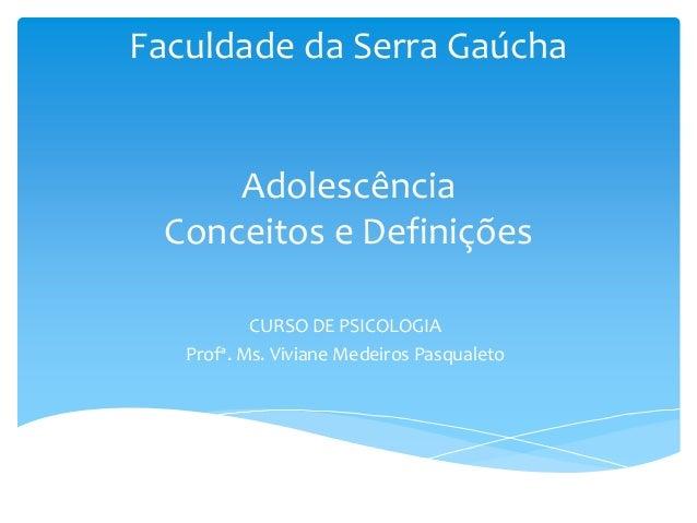 Faculdade da Serra Gaúcha     Adolescência Conceitos e Definições           CURSO DE PSICOLOGIA   Profª. Ms. Viviane Medei...