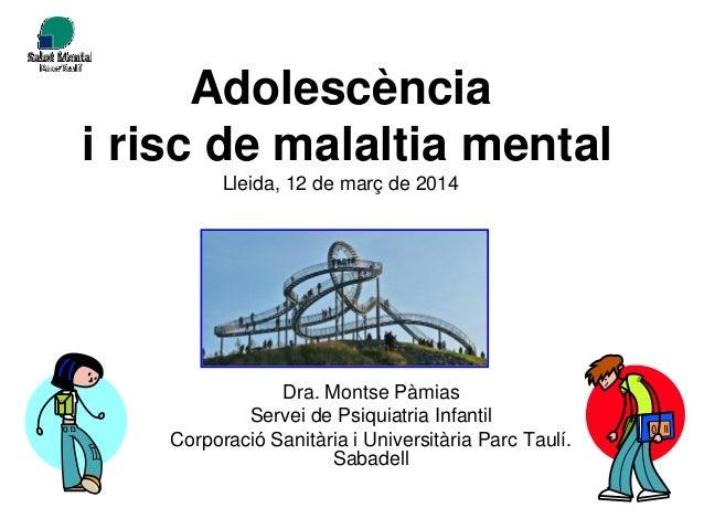 Adolescència i risc de malaltia mental Lleida, 12 de març de 2014 Dra. Montse Pàmias Servei de Psiquiatria Infantil Corpor...