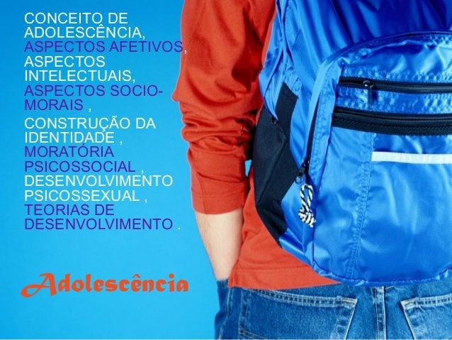 CONCEITO DE ADOLESCÊNCIA, ASPECTOS AFETIVOS, ASPECTOS INTELECTUAIS, ASPECTOS SOCIOMORAIS , CONSTRUÇÃO DA IDENTIDADE , MORA...
