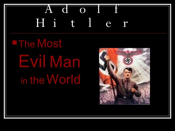 Adolf Hitler <ul><li>The   Most  Evil   Man   in  the   World </li></ul>