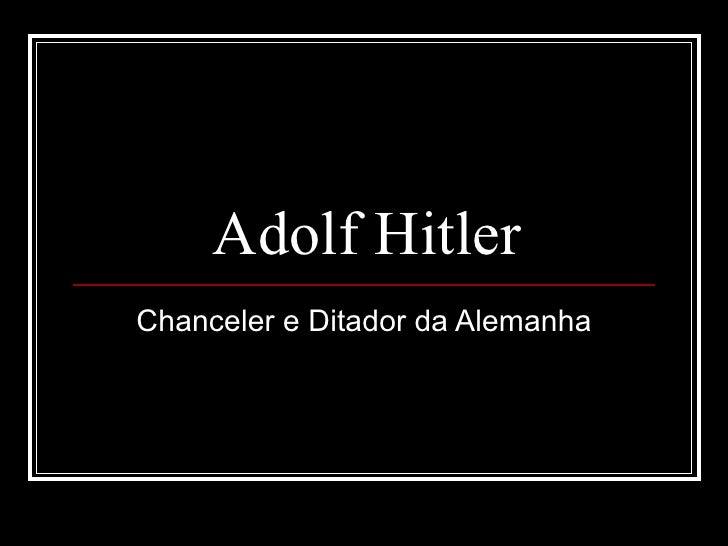 Adolf Hitler Chanceler e Ditador da Alemanha