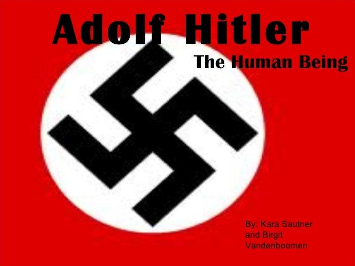 Adolf Hitler The Human Being By: Kara Sautner and Birgit Vandenboomen