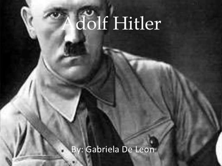 Adolf Hitler By: Gabriela De Leon