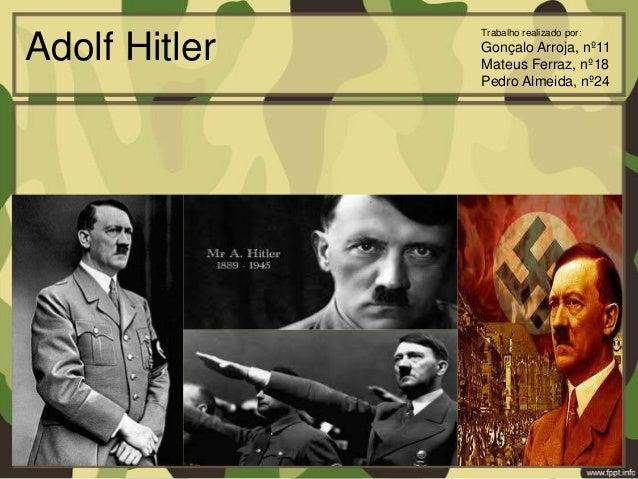 Adolf Hitler Trabalho realizado por: Gonçalo Arroja, nº11 Mateus Ferraz, nº18 Pedro Almeida, nº24