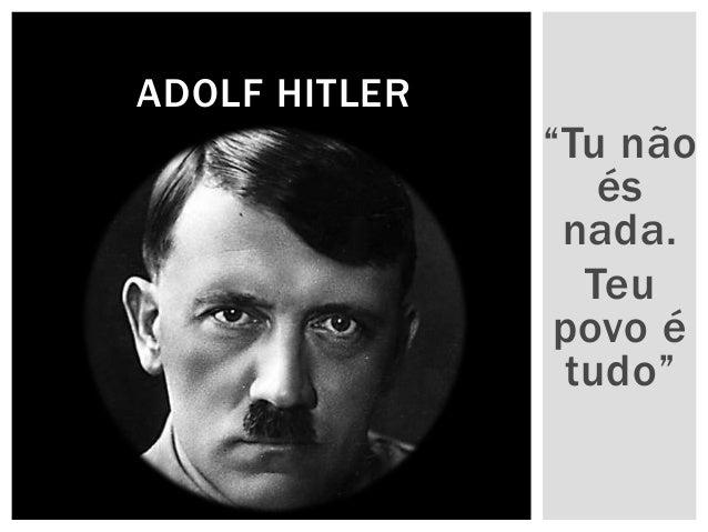 """""""Tu não  és  nada.  Teu  povo é  tudo""""  ADOLF HITLER"""