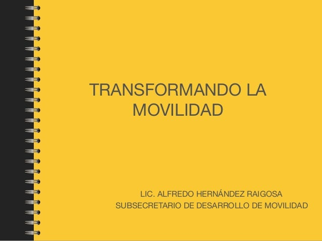TRANSFORMANDO LA MOVILIDAD LIC. ALFREDO HERNÁNDEZ RAIGOSA  SUBSECRETARIO DE DESARROLLO DE MOVILIDAD