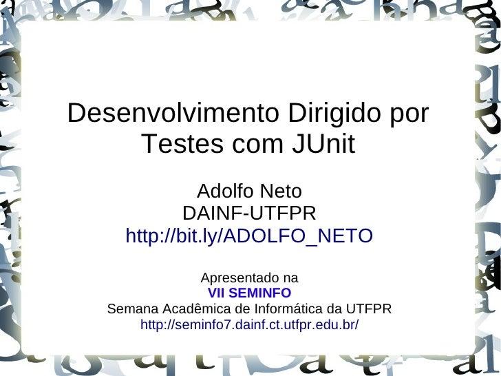 Desenvolvimento Dirigido por      Testes com JUnit                Adolfo Neto              DAINF-UTFPR      http://bit.ly/...