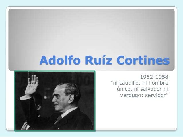 """Adolfo Ruíz Cortines 1952-1958 """"ni caudillo, ni hombre único, ni salvador ni verdugo: servidor"""""""