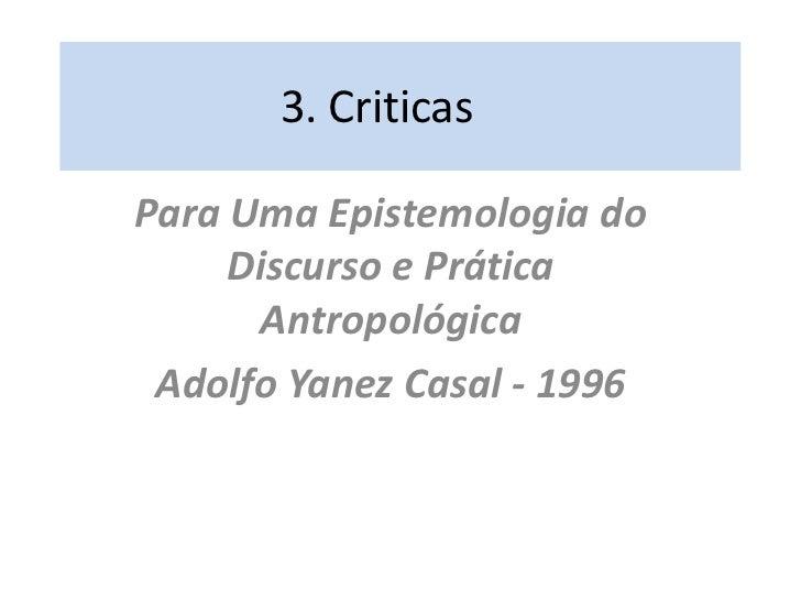 3. Criticas<br />Para Uma Epistemologia do Discurso e Prática Antropológica<br />Adolfo Yanez Casal - 1996<br />