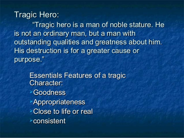 """Tragic Hero:       """"Tragic hero is a man of noble stature. Heis not an ordinary man, but a man withoutstanding qualities a..."""