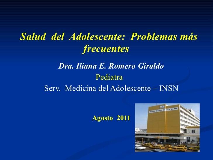 Salud  del  Adolescente:  Problemas más frecuentes   Dra. Iliana E. Romero Giraldo Pediatra  Serv.  Medicina del Adolescen...