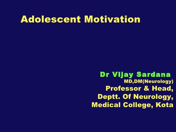 Adolescent Motivation Dr Vijay Sardana   MD,DM(Neurology) Professor & Head, Deptt. Of Neurology, Medical College, Kota
