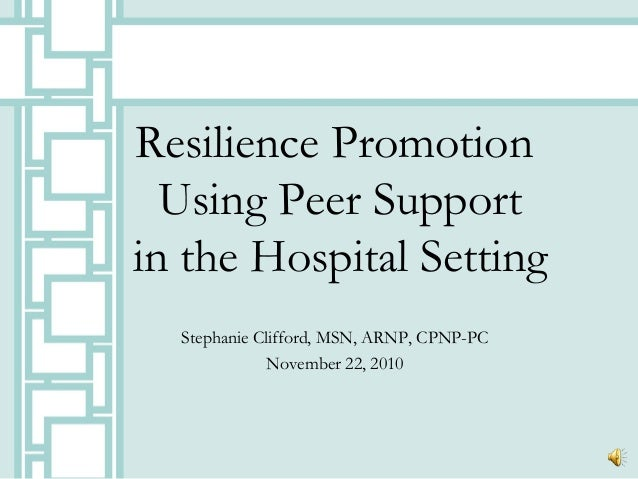 Resilience Promotion Using Peer Support in the Hospital Setting Stephanie Clifford, MSN, ARNP, CPNP-PC November 22, 2010