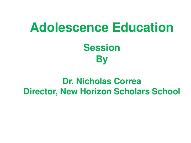 Adolescence Education              Session                By          Dr. Nicholas CorreaDirector, New Horizon Scholars Sc...
