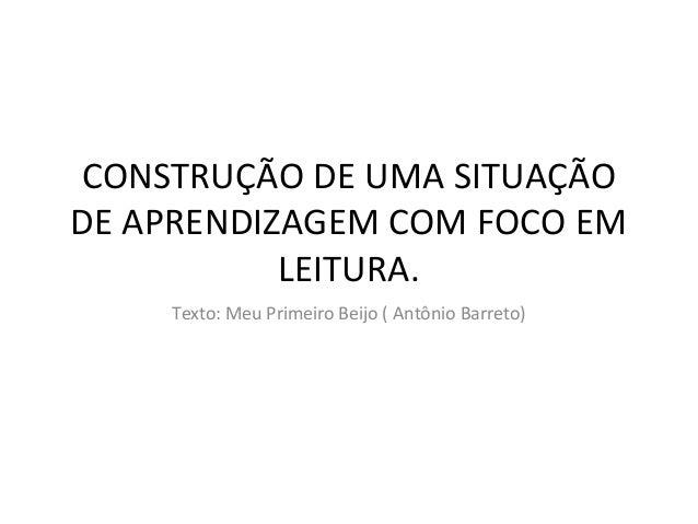 CONSTRUÇÃO DE UMA SITUAÇÃODE APRENDIZAGEM COM FOCO EMLEITURA.Texto: Meu Primeiro Beijo ( Antônio Barreto)