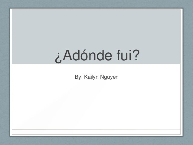 ¿Adónde fui? By: Kailyn Nguyen