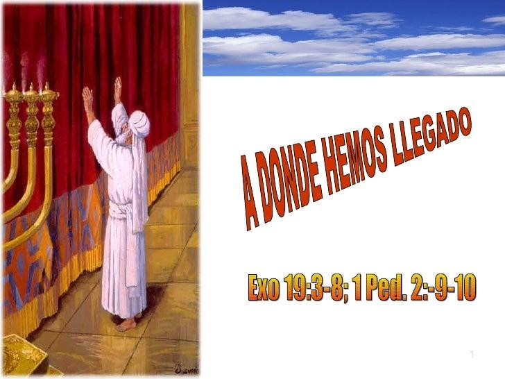 A DONDE HEMOS LLEGADO Exo 19:3-8; 1 Ped. 2:-9-10   A DONDE HEMOS LLEGADO Exo 19:3-8; 1 Ped. 2:-9-10