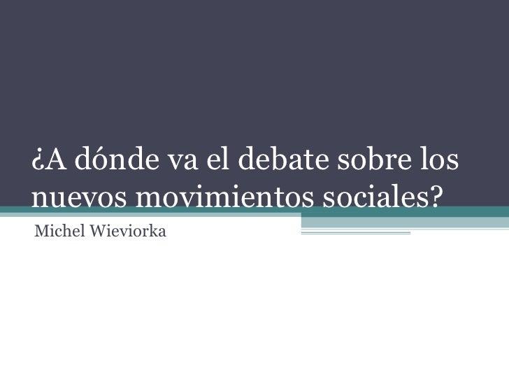 ¿A dónde va el debate sobre los nuevos movimientos sociales? Michel Wieviorka