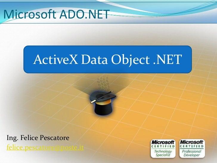 Microsoft ADO.NET        ActiveX Data Object .NETIng. Felice Pescatorefelice.pescatore@poste.it