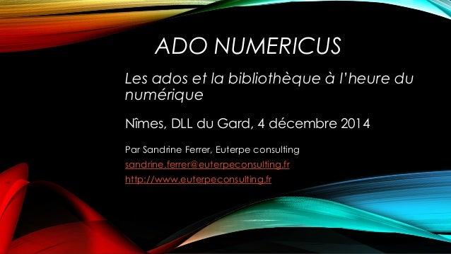 ADO NUMERICUS Les ados et la bibliothèque à l'heure du numérique Nîmes, DLL du Gard, 4 décembre 2014 Par Sandrine Ferrer, ...