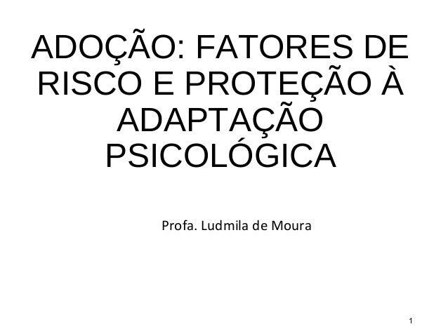 ADOÇÃO: FATORES DE RISCO E PROTEÇÃO À ADAPTAÇÃO PSICOLÓGICA Profa. Ludmila de Moura 1