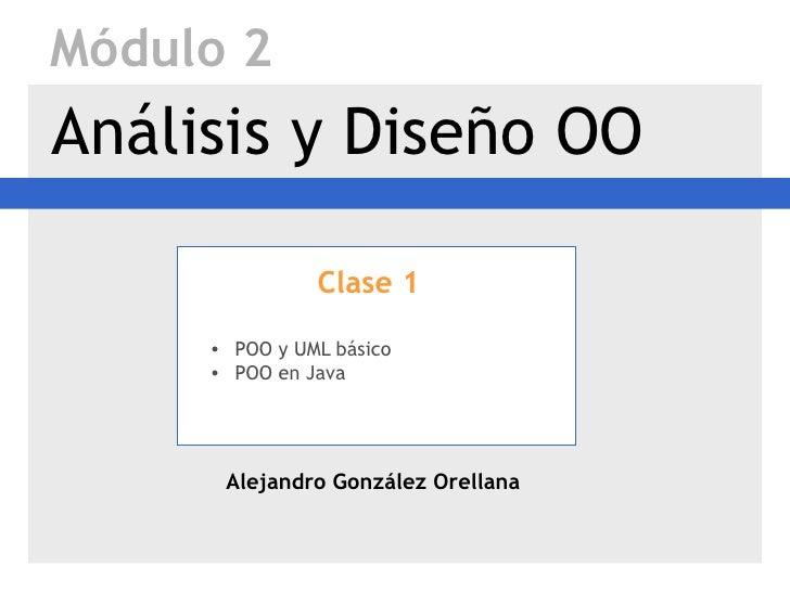 Módulo 2Análisis y Diseño OO               Clase 1     • POO y UML básico     • POO en Java      Alejandro González Orellana