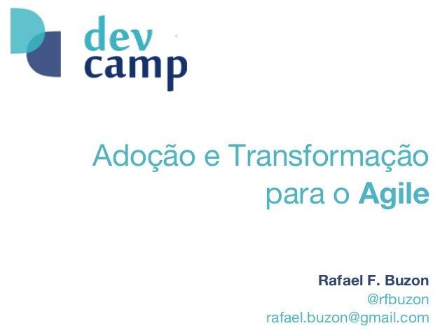 Adoção e Transformaçãopara o AgileRafael F. Buzon@rfbuzonrafael.buzon@gmail.com