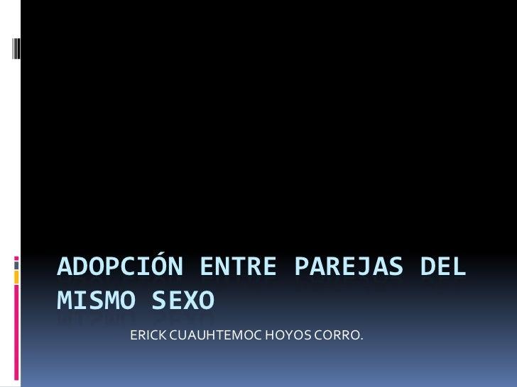 ADOPCIÓN ENTRE PAREJAS DELMISMO SEXO    ERICK CUAUHTEMOC HOYOS CORRO.