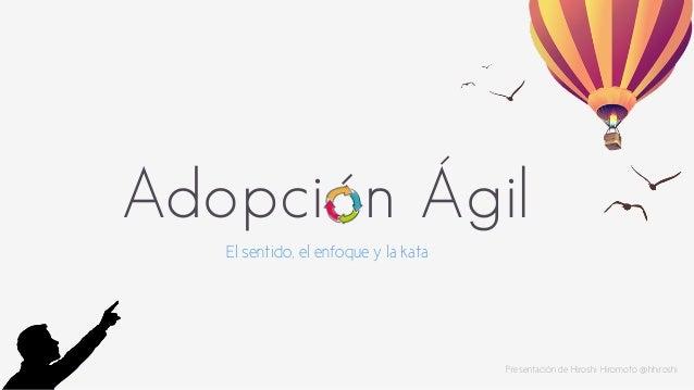Adopción Ágil  El sentido, el enfoque y la kata  Presentación de Hiroshi Hiromoto @hhiroshi