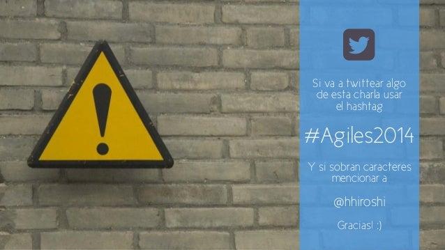!  Si va a twittear algo  de esta charla usar  el hashtag  #Agiles2014  Y si sobran caracteres  mencionar a  @hhiroshi  Gr...