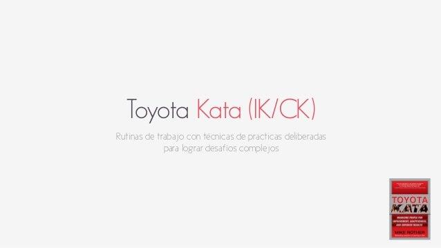 Toyota Kata (IK/CK)  Rutinas de trabajo con técnicas de practicas deliberadas  para lograr desafíos complejos