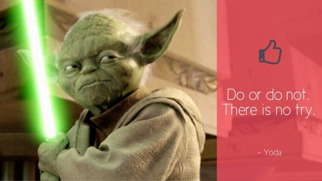.  Do or do not.  There is no try.  - Yoda