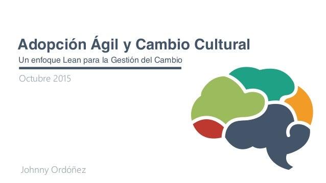 Adopción Ágil y Cambio Cultural Un enfoque Lean para la Gestión del Cambio Octubre 2015 Johnny Ordóñez