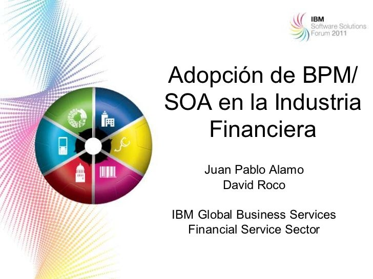 Adopción de BPM/SOA en la Industria   Financiera     Juan Pablo Alamo        David RocoIBM Global Business Services  Finan...