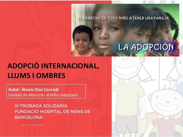 ADOPCIÓ INTERNACIONAL, LLUMS I OMBRES Autor: Álvaro Díaz Conradi Unidad de Atención al Niño adoptado