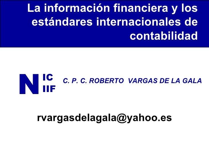 N IC IIF C. P. C. ROBERTO  VARGAS DE LA GALA La información financiera y los estándares internacionales de contabilidad [e...