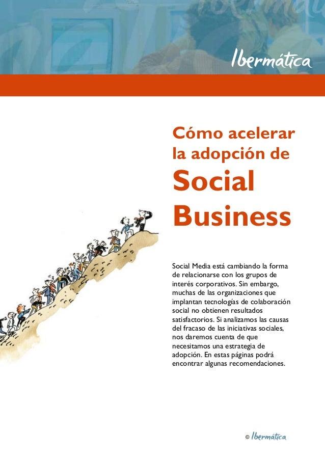 © Cómo acelerar la adopción de Social Business Social Media está cambiando la forma de relacionarse con los grupos de inte...