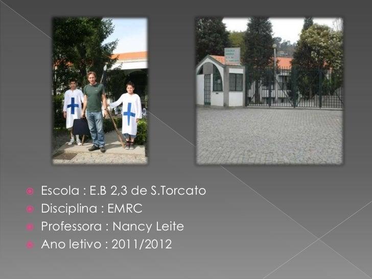    Escola : E.B 2,3 de S.Torcato   Disciplina : EMRC   Professora : Nancy Leite   Ano letivo : 2011/2012