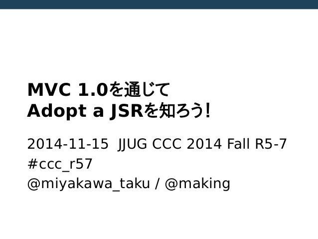 MVC 1.0を通じて Adopt a JSRを知ろう! 2014-11-15 JJUG CCC 2014 Fall R5-7 #ccc_r57 @miyakawa_taku / @making